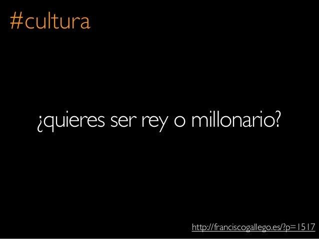 ¿quieres ser rey o millonario?http://franciscogallego.es/?p=1517#cultura