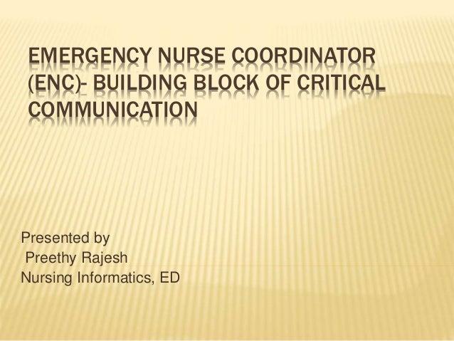 EMERGENCY NURSE COORDINATOR (ENC)- BUILDING BLOCK OF CRITICAL COMMUNICATION Presented by Preethy Rajesh Nursing Informatic...