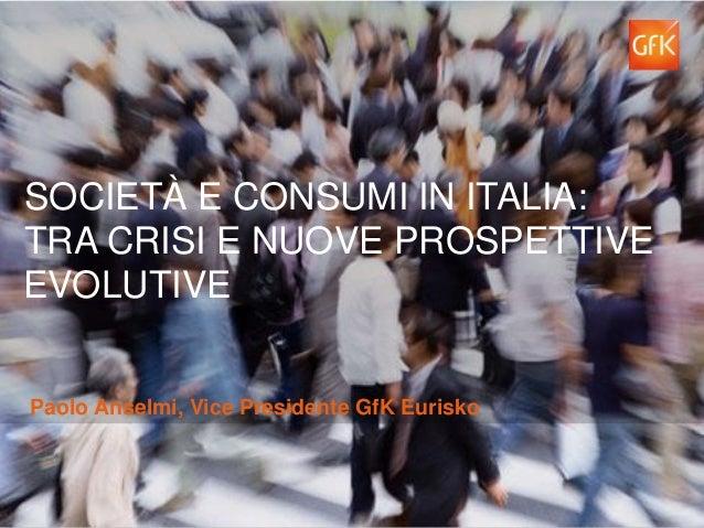 SOCIETÀ E CONSUMI IN ITALIA: TRA CRISI E NUOVE PROSPETTIVE EVOLUTIVE Paolo Anselmi, Vice Presidente GfK Eurisko