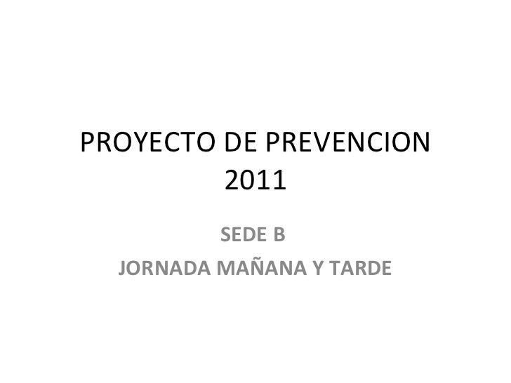 PROYECTO DE PREVENCION 2011 SEDE B  JORNADA MAÑANA Y TARDE