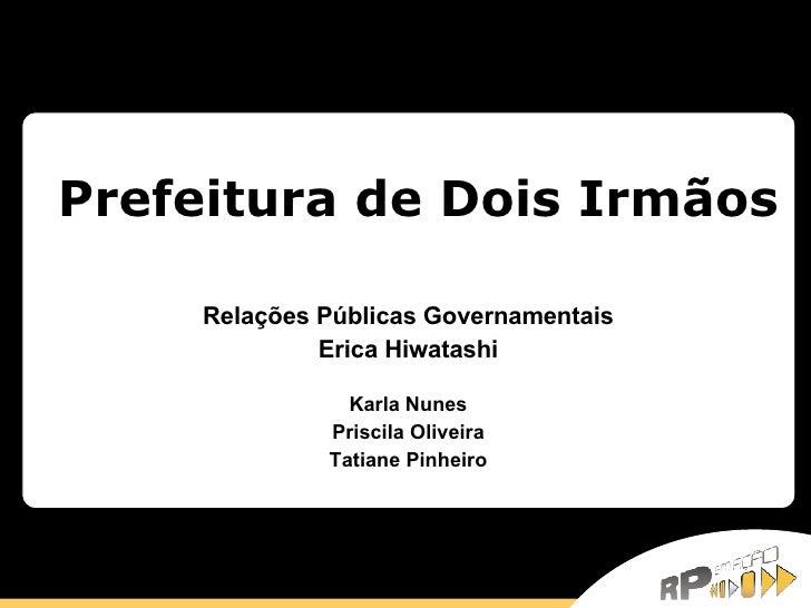 Prefeitura de Dois Irmãos Relações Públicas Governamentais Erica Hiwatashi   Karla Nunes Priscila Oliveira Tatiane Pinheiro