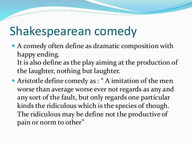 Shakespearean comedy  A comedy often define as dramatic composition with happy ending. It is also define as the play aimi...