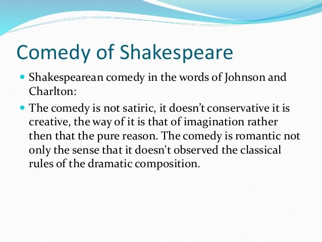 Comedy of Shakespeare  Shakespearean comedy in the words of Johnson and Charlton:  The comedy is not satiric, it doesn't...