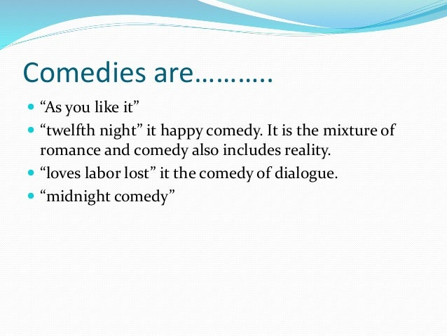 """Comedies are………..  """"As you like it""""  """"twelfth night"""" it happy comedy. It is the mixture of romance and comedy also inclu..."""