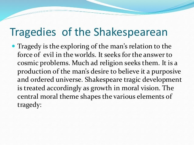 Tragedies of the Shakespearean  Tragedy is the exploring of the man's relation to the force of evil in the worlds. It see...