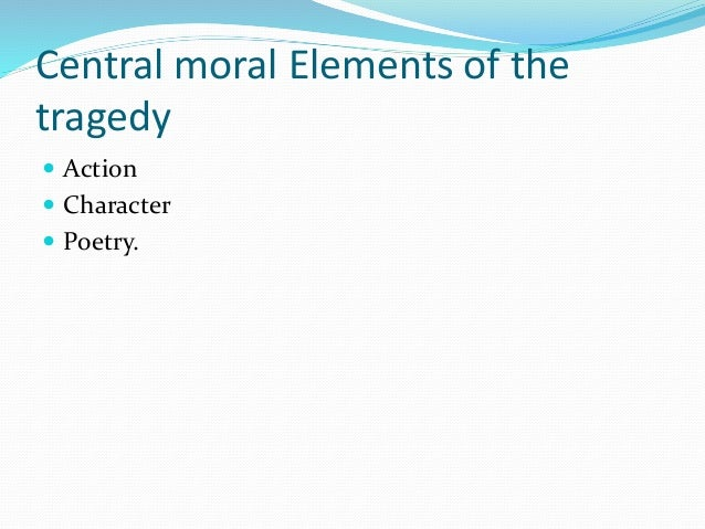 Central moral Elements of the tragedy  Action  Character  Poetry.