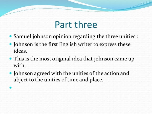 Part three  Samuel johnson opinion regarding the three unities :  Johnson is the first English writer to express these i...