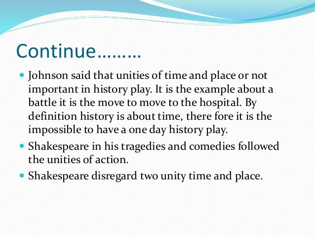 Continue………  Johnson said that unities of time and place or not important in history play. It is the example about a batt...