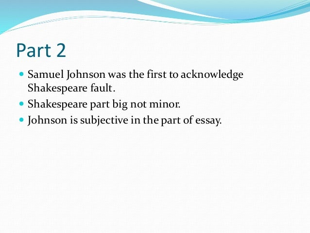Part 2  Samuel Johnson was the first to acknowledge Shakespeare fault.  Shakespeare part big not minor.  Johnson is sub...