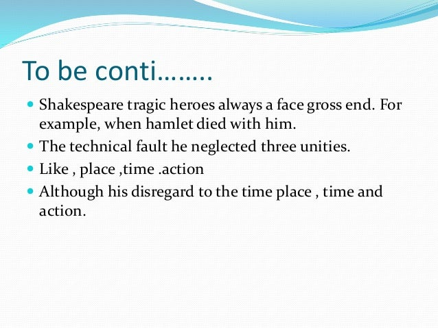 To be conti……..  Shakespeare tragic heroes always a face gross end. For example, when hamlet died with him.  The technic...