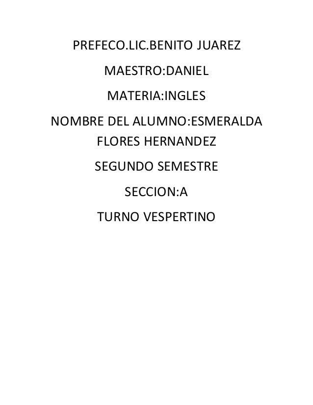 PREFECO.LIC.BENITO JUAREZ MAESTRO:DANIEL MATERIA:INGLES NOMBRE DEL ALUMNO:ESMERALDA FLORES HERNANDEZ SEGUNDO SEMESTRE SECC...