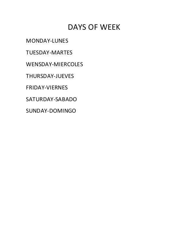 DAYS OF WEEK MONDAY-LUNES TUESDAY-MARTES WENSDAY-MIERCOLES THURSDAY-JUEVES FRIDAY-VIERNES SATURDAY-SABADO SUNDAY-DOMINGO
