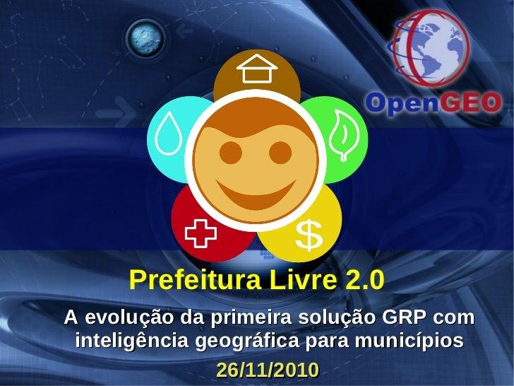 Prefeitura Livre 2.0A evolução da primeira solução GRP com inteligência geográfica para municípios                26/11/2010