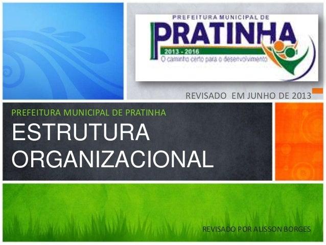 PREFEITURA MUNICIPAL DE PRATINHA ESTRUTURA ORGANIZACIONAL REVISADO EM JUNHO DE 2013 REVISADO POR ALISSON BORGES