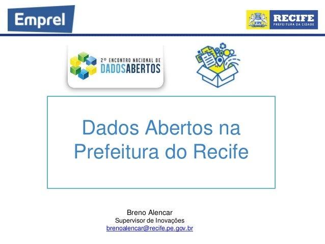 Dados Abertos na Prefeitura do Recife Breno Alencar Supervisor de Inovações brenoalencar@recife.pe.gov.br