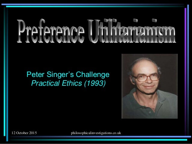 explain the preference utilitarianism of peter Preference utilitarianism preference utilitarianism is a variant of utilitarianism advocated by peter singer which defines utility in terms of preference satisfaction.