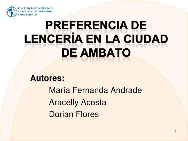 Preferencia de Lencería en la ciudad de Ambato<br />Autores:<br />María Fernanda Andrade<br />Aracelly Acosta<br />Dorian...