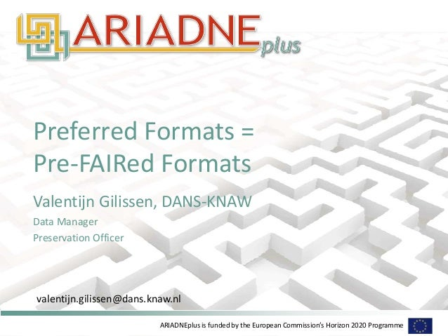 ARIADNEplus is funded by the European Commission's Horizon 2020 Programme Preferred Formats = Pre-FAIRed Formats Valentijn...