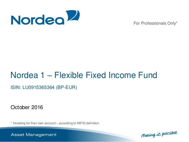 For Professionals Only* * Investing for their own account – according to MiFID definition. Nordea 1 – Flexible Fixed Incom...