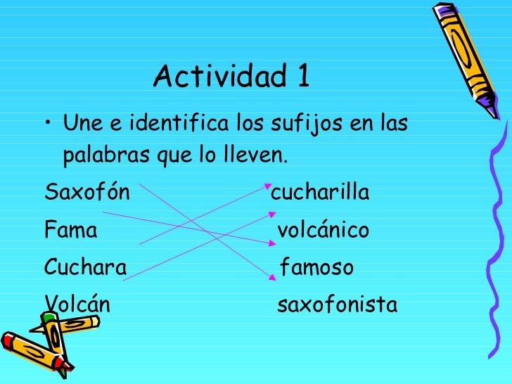 Actividad 1 <ul><li>Une e identifica los sufijos en las palabras que lo lleven. </li></ul><ul><li>Saxofón  cucharilla </li...
