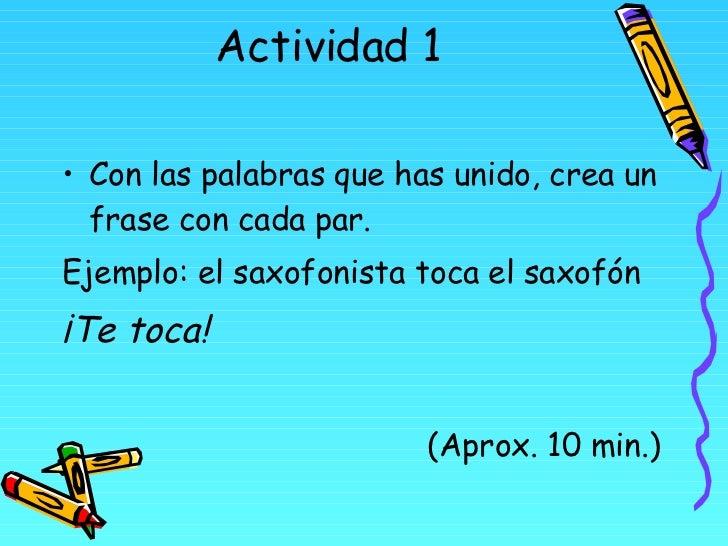 Actividad 1 <ul><li>Con las palabras que has unido, crea un frase con cada par. </li></ul><ul><li>Ejemplo: el saxofonista ...
