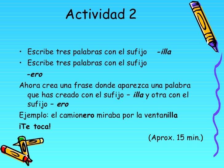 Actividad 2 <ul><li>Escribe tres palabras con el sufijo  -illa </li></ul><ul><li>Escribe tres palabras con el sufijo  </li...