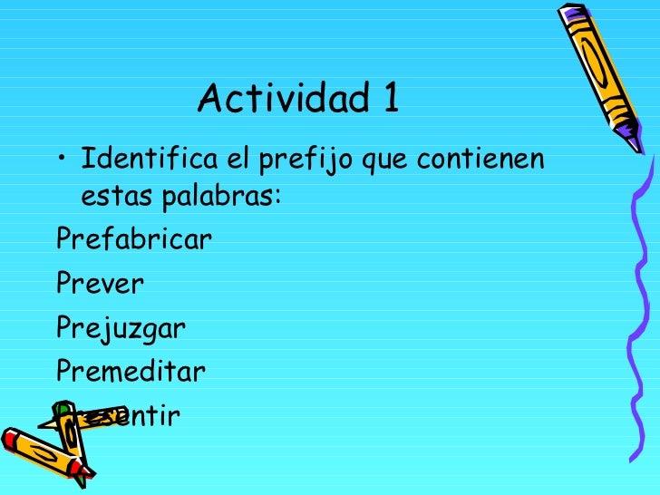 Actividad 1 <ul><li>Identifica el prefijo que contienen estas palabras: </li></ul><ul><li>Prefabricar </li></ul><ul><li>Pr...