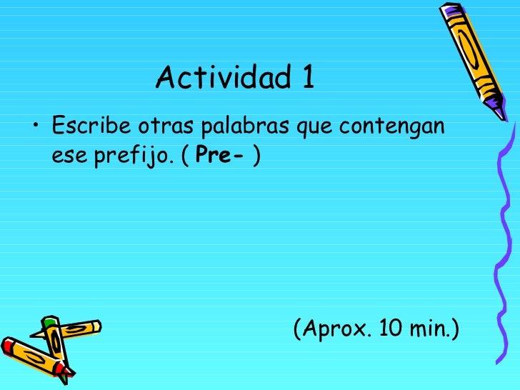 Actividad 1 <ul><li>Escribe otras palabras que contengan ese prefijo. (  Pre-  ) </li></ul><ul><li>(Aprox. 10 min.) </li><...