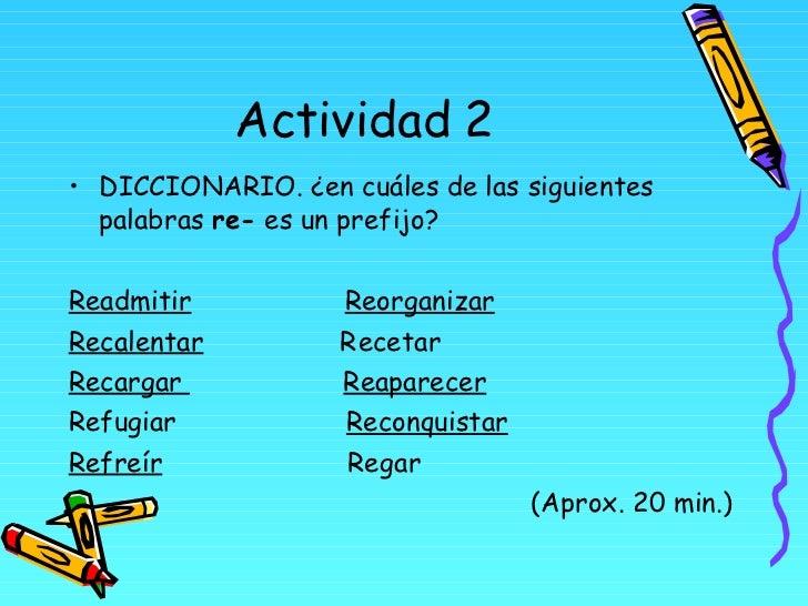 Actividad 2 <ul><li>DICCIONARIO. ¿en cuáles de las siguientes palabras  re-  es un prefijo? </li></ul><ul><li>Readmitir   ...