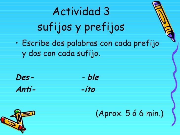 Actividad 3 sufijos y prefijos <ul><li>Escribe dos palabras con cada prefijo y dos con cada sufijo. </li></ul><ul><li>Des-...
