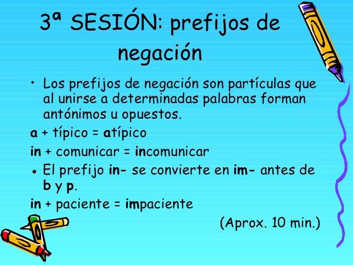 3ª SESIÓN: prefijos de negación <ul><li>Los prefijos de negación son partículas que al unirse a determinadas palabras form...