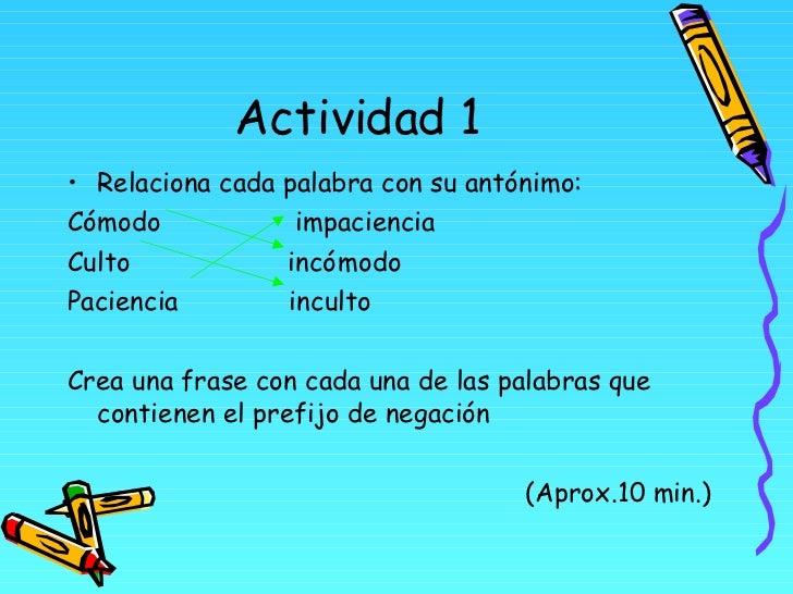 Actividad 1 <ul><li>Relaciona cada palabra con su antónimo: </li></ul><ul><li>Cómodo  impaciencia </li></ul><ul><li>Culto ...