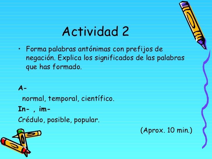 Actividad 2 <ul><li>Forma palabras antónimas con prefijos de negación. Explica los significados de las palabras que has fo...