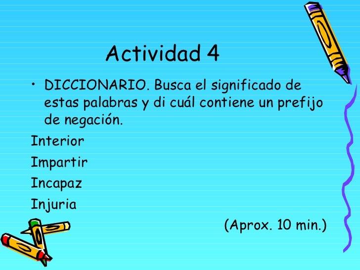 Actividad 4 <ul><li>DICCIONARIO. Busca el significado de estas palabras y di cuál contiene un prefijo de negación. </li></...