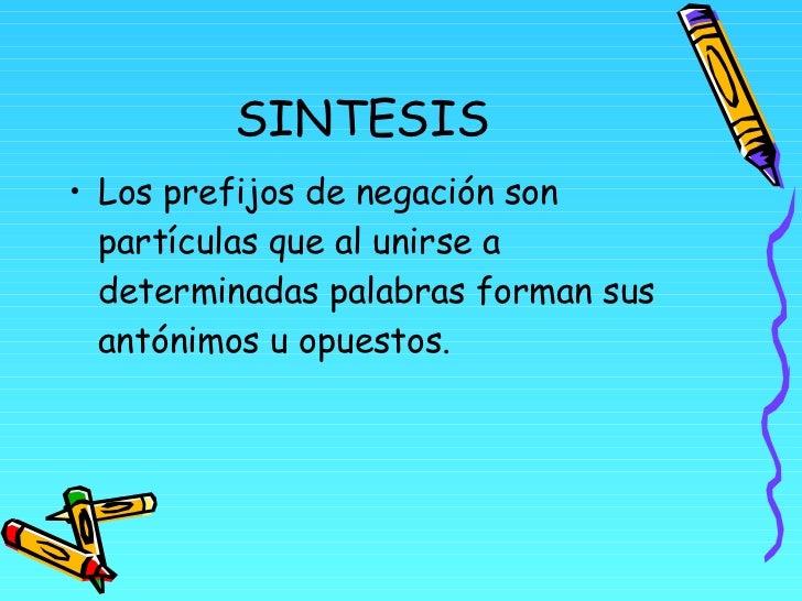 SINTESIS <ul><li>Los prefijos de negación son partículas que al unirse a determinadas palabras forman sus antónimos u opue...