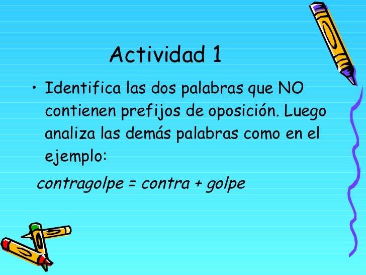 Actividad 1 <ul><li>Identifica las dos palabras que NO contienen prefijos de oposición. Luego analiza las demás palabras c...