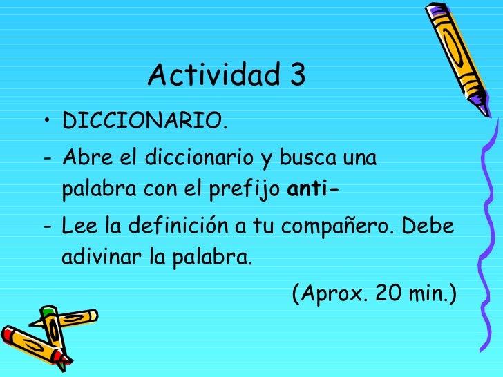 Actividad 3 <ul><li>DICCIONARIO.  </li></ul><ul><li>Abre el diccionario y busca una palabra con el prefijo  anti-   </li><...