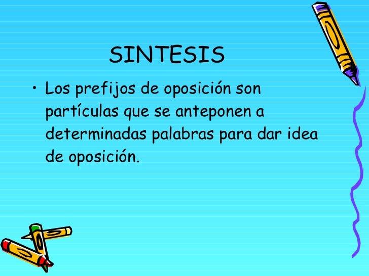 SINTESIS <ul><li>Los prefijos de oposición son partículas que se anteponen a determinadas palabras para dar idea de oposic...