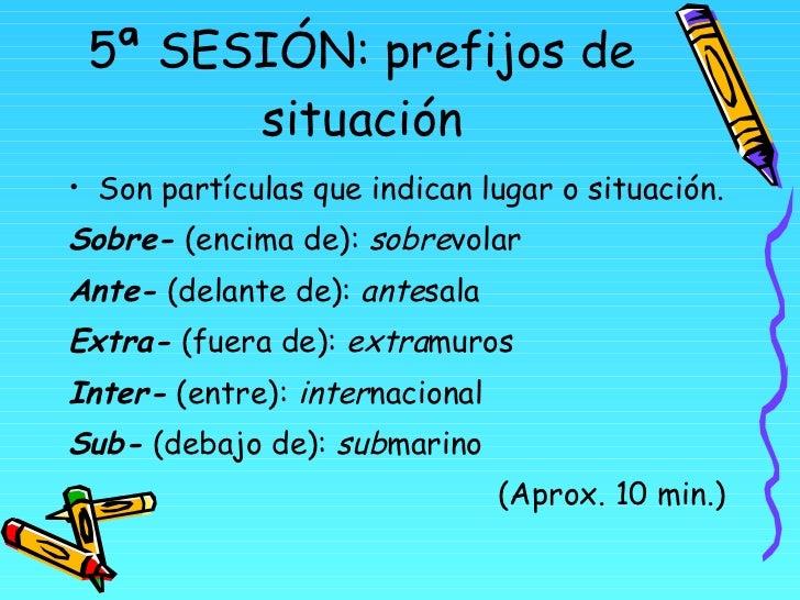 5ª SESIÓN: prefijos de situación <ul><li>Son partículas que indican lugar o situación. </li></ul><ul><li>Sobre-  (encima d...