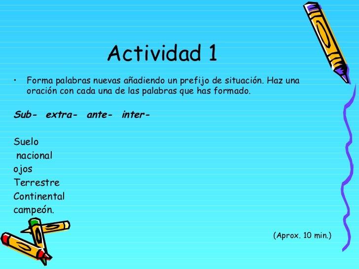 Actividad 1 <ul><li>Forma palabras nuevas añadiendo un prefijo de situación. Haz una oración con cada una de las palabras ...