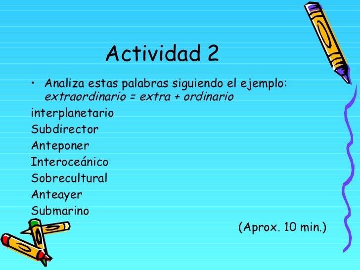 Actividad 2 <ul><li>Analiza estas palabras siguiendo el ejemplo:  extraordinario = extra + ordinario </li></ul><ul><li>int...