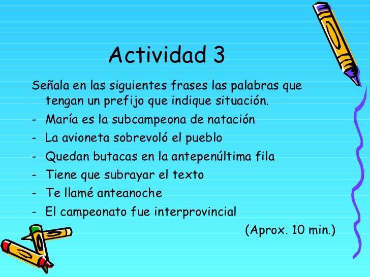 Actividad 3 <ul><li>Señala en las siguientes frases las palabras que tengan un prefijo que indique situación. </li></ul><u...