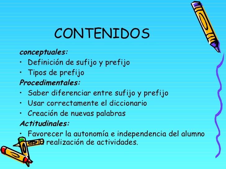 CONTENIDOS <ul><li>conceptuales: </li></ul><ul><li>Definición de sufijo y prefijo </li></ul><ul><li>Tipos de prefijo </li>...
