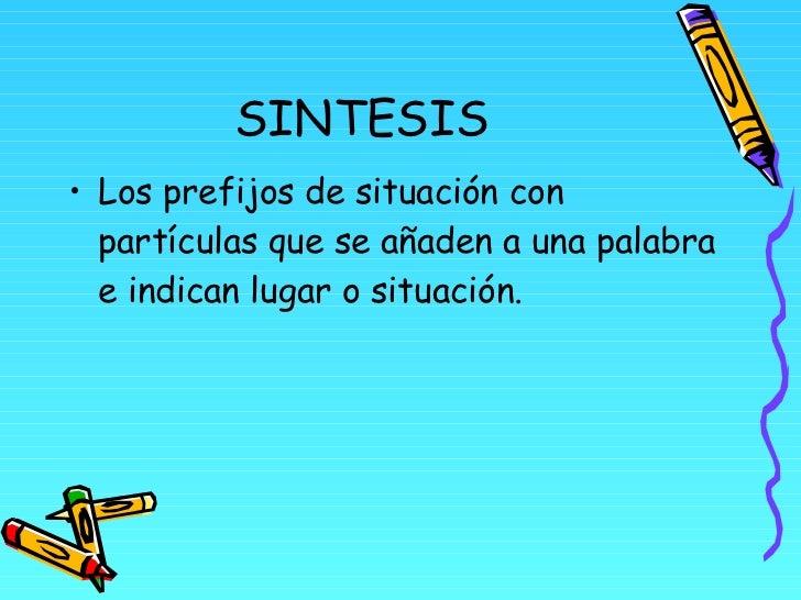 SINTESIS <ul><li>Los prefijos de situación con partículas que se añaden a una palabra e indican lugar o situación. </li></ul>