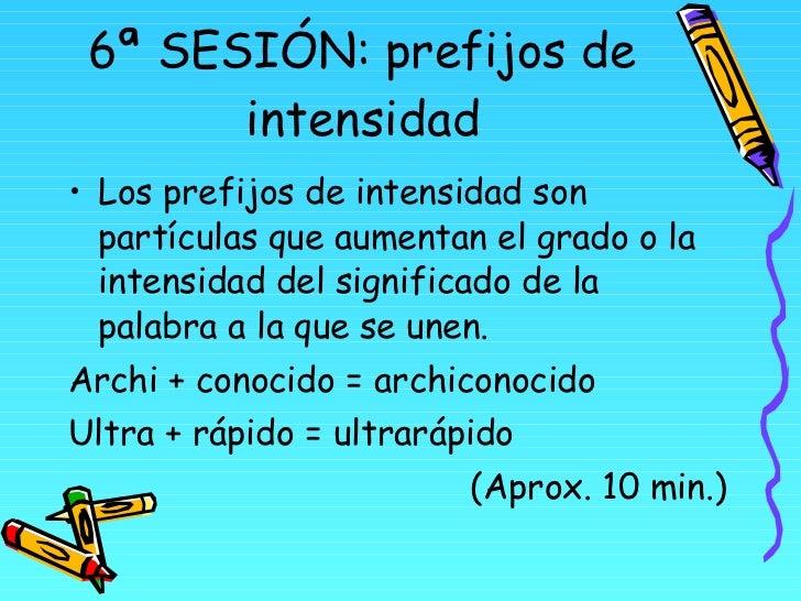 6ª SESIÓN: prefijos de intensidad <ul><li>Los prefijos de intensidad son partículas que aumentan el grado o la intensidad ...