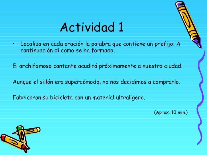 Actividad 1 <ul><li>Localiza en cada oración la palabra que contiene un prefijo. A continuación di como se ha formado. </l...