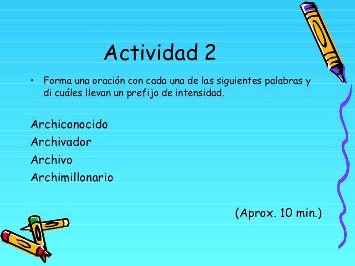 Actividad 2 <ul><li>Forma una oración con cada una de las siguientes palabras y di cuáles llevan un prefijo de intensidad....