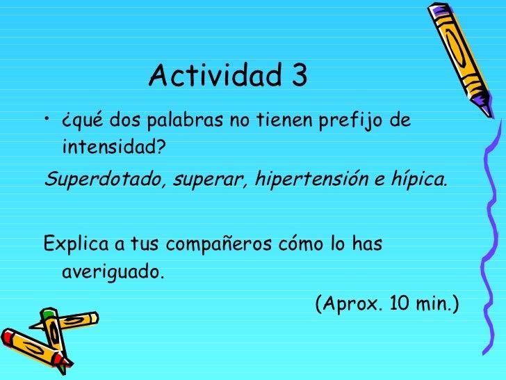 Actividad 3 <ul><li>¿qué dos palabras no tienen prefijo de intensidad? </li></ul><ul><li>Superdotado, superar, hipertensió...