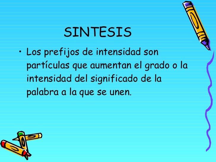 SINTESIS <ul><li>Los prefijos de intensidad son partículas que aumentan el grado o la intensidad del significado de la pal...