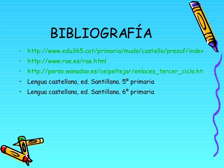 BIBLIOGRAFÍA <ul><li>http://www.edu365.cat/primaria/muds/castella/presuf/index.htm </li></ul><ul><li>http://www.rae.es/rae...